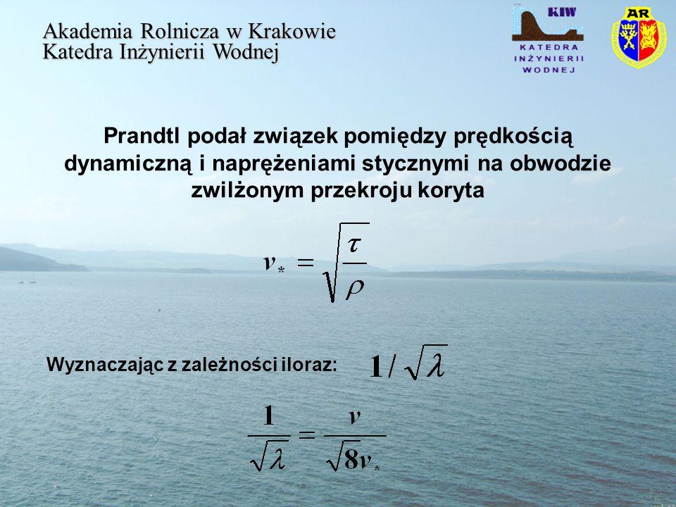 Prandtl podał związek pomiędzy prędkością dynamiczną i naprężeniami stycznymi na obwodzie zwilżonym przekroju koryta Akademia Rolnicza w Krakowie Katedra Inżynierii Wodnej Wyznaczając z zależności iloraz: