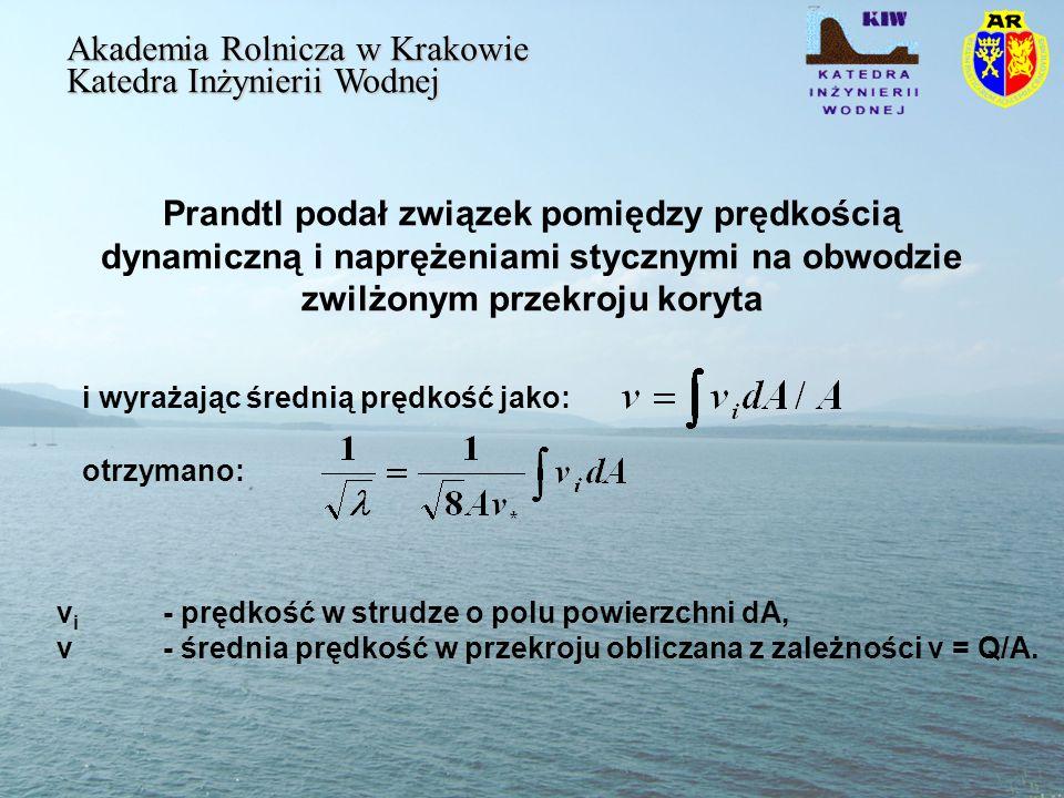 Prandtl podał związek pomiędzy prędkością dynamiczną i naprężeniami stycznymi na obwodzie zwilżonym przekroju koryta Akademia Rolnicza w Krakowie Katedra Inżynierii Wodnej i wyrażając średnią prędkość jako: otrzymano: v i - prędkość w strudze o polu powierzchni dA, v - średnia prędkość w przekroju obliczana z zależności v = Q/A.