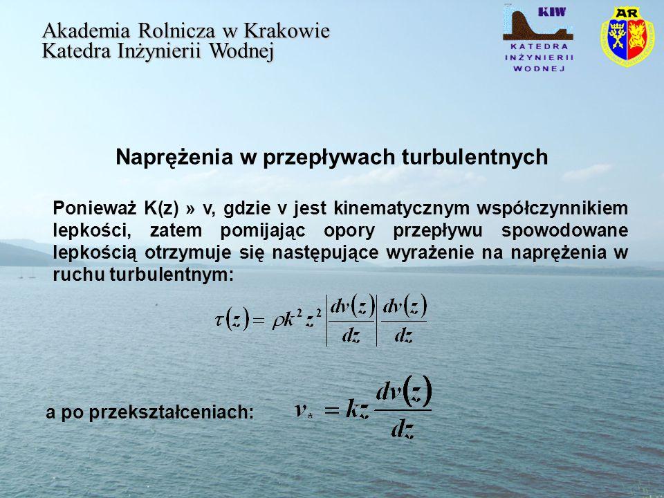 Naprężenia w przepływach turbulentnych Akademia Rolnicza w Krakowie Katedra Inżynierii Wodnej a po przekształceniach: Ponieważ K(z) » v, gdzie v jest kinematycznym współczynnikiem lepkości, zatem pomijając opory przepływu spowodowane lepkością otrzymuje się następujące wyrażenie na naprężenia w ruchu turbulentnym: