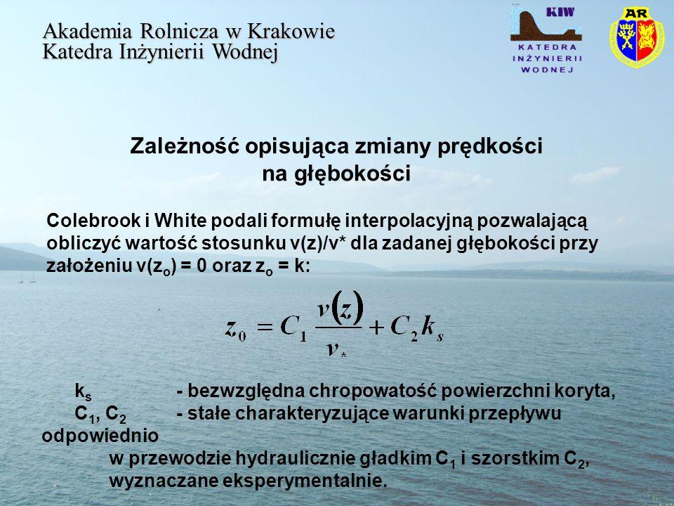 Zależność opisująca zmiany prędkości na głębokości Akademia Rolnicza w Krakowie Katedra Inżynierii Wodnej Colebrook i White podali formułę interpolacyjną pozwalającą obliczyć wartość stosunku v(z)/v* dla zadanej głębokości przy założeniu v(z o ) = 0 oraz z o = k: k s - bezwzględna chropowatość powierzchni koryta, C 1, C 2 - stałe charakteryzujące warunki przepływu odpowiednio w przewodzie hydraulicznie gładkim C 1 i szorstkim C 2, wyznaczane eksperymentalnie.