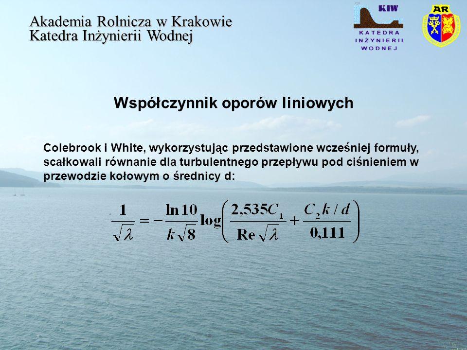 Współczynnik oporów liniowych Akademia Rolnicza w Krakowie Katedra Inżynierii Wodnej Colebrook i White, wykorzystując przedstawione wcześniej formuły, scałkowali równanie dla turbulentnego przepływu pod ciśnieniem w przewodzie kołowym o średnicy d:
