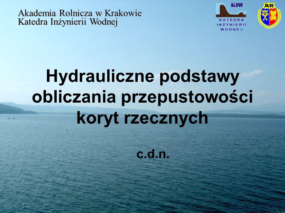 Hydrauliczne podstawy obliczania przepustowości koryt rzecznych Akademia Rolnicza w Krakowie Katedra Inżynierii Wodnej c.d.n.