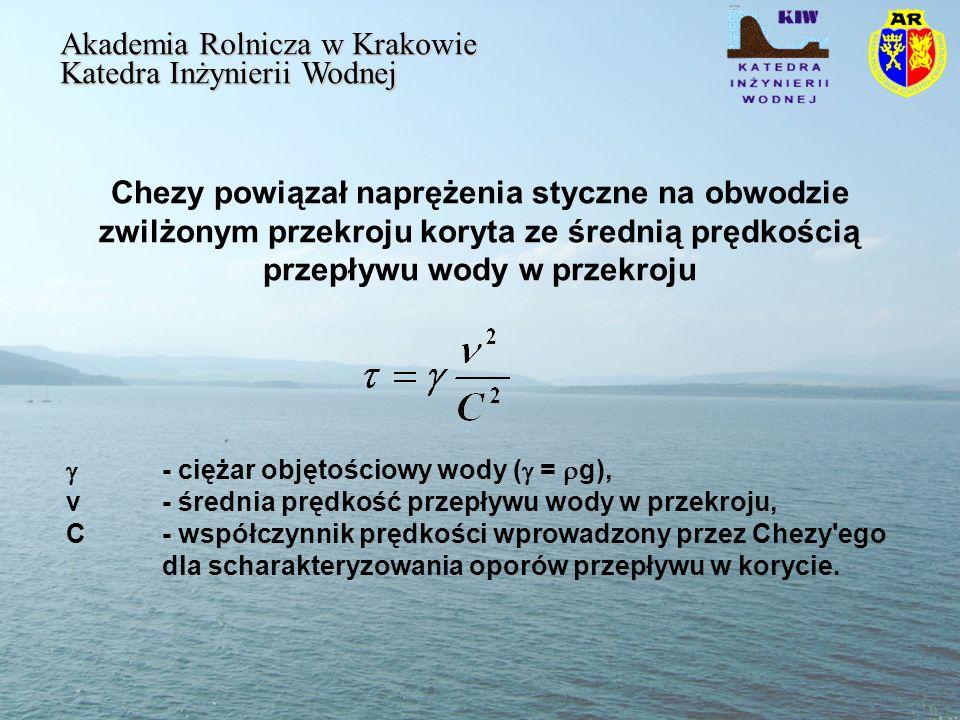Chezy powiązał naprężenia styczne na obwodzie zwilżonym przekroju koryta ze średnią prędkością przepływu wody w przekroju Akademia Rolnicza w Krakowie Katedra Inżynierii Wodnej - ciężar objętościowy wody ( = g), v - średnia prędkość przepływu wody w przekroju, C - współczynnik prędkości wprowadzony przez Chezy ego dla scharakteryzowania oporów przepływu w korycie.