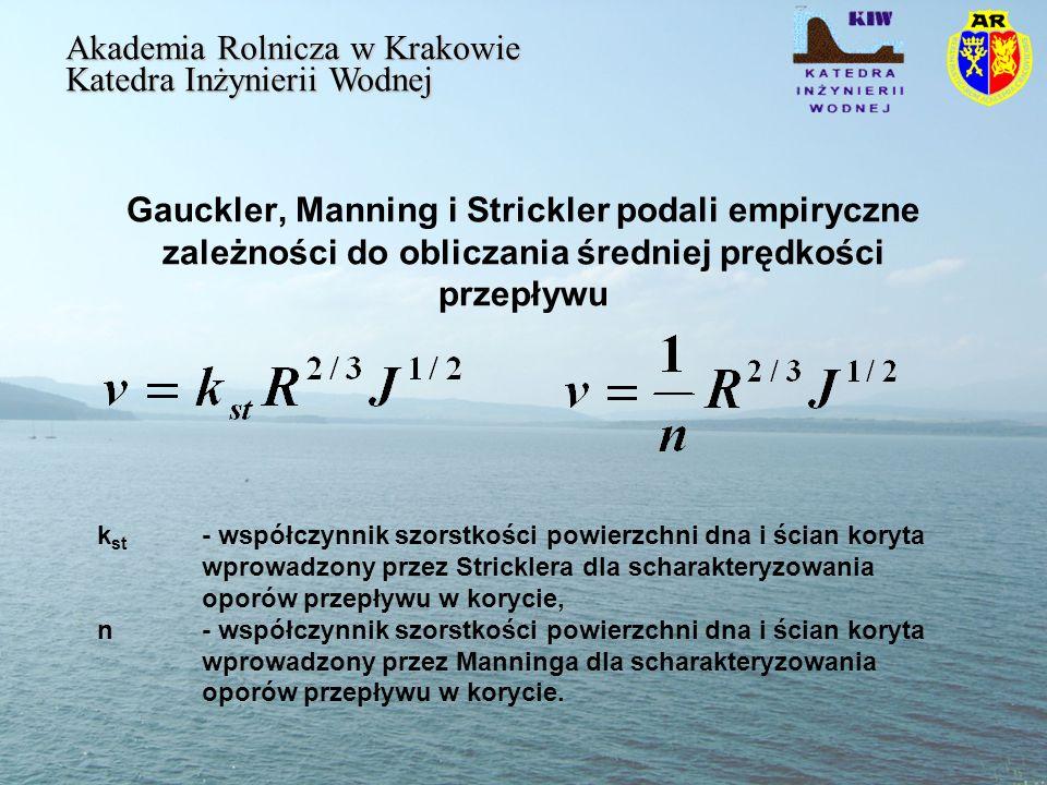 Gauckler, Manning i Strickler podali empiryczne zależności do obliczania średniej prędkości przepływu Akademia Rolnicza w Krakowie Katedra Inżynierii Wodnej k st - współczynnik szorstkości powierzchni dna i ścian koryta wprowadzony przez Stricklera dla scharakteryzowania oporów przepływu w korycie, n - współczynnik szorstkości powierzchni dna i ścian koryta wprowadzony przez Manninga dla scharakteryzowania oporów przepływu w korycie.