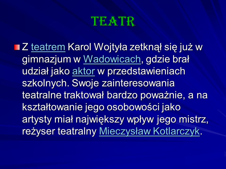 teatr Z teatrem Karol Wojtyła zetknął się już w gimnazjum w Wadowicach, gdzie brał udział jako aktor w przedstawieniach szkolnych. Swoje zainteresowan