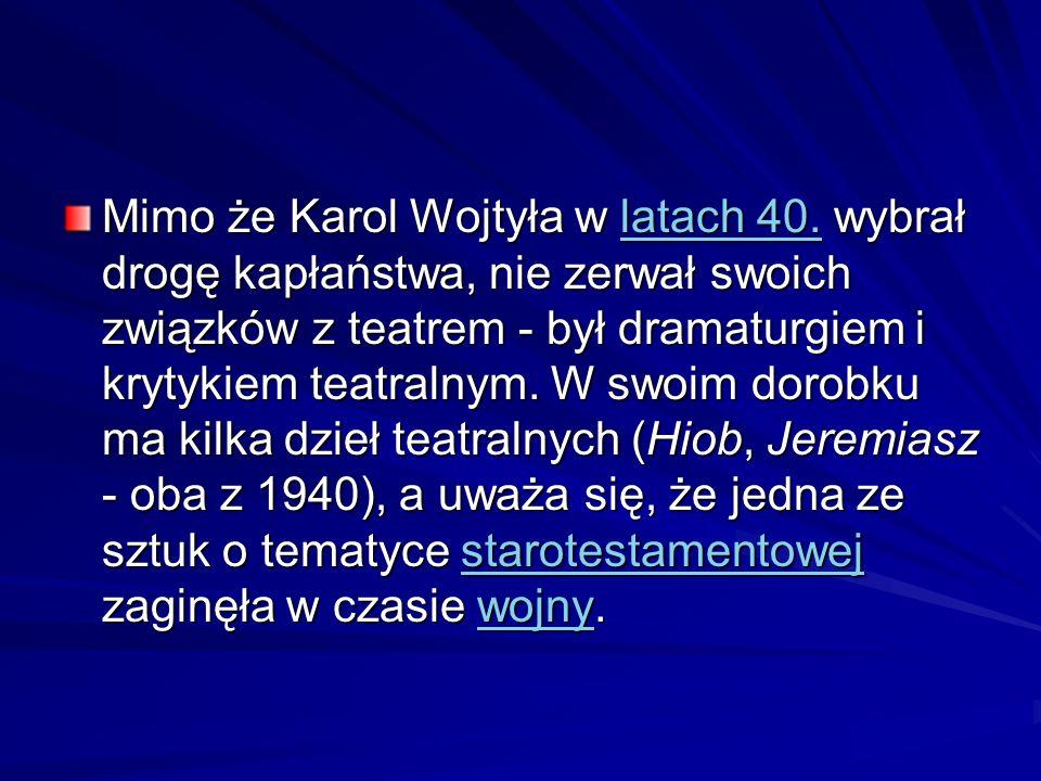 Mimo że Karol Wojtyła w latach 40. wybrał drogę kapłaństwa, nie zerwał swoich związków z teatrem - był dramaturgiem i krytykiem teatralnym. W swoim do