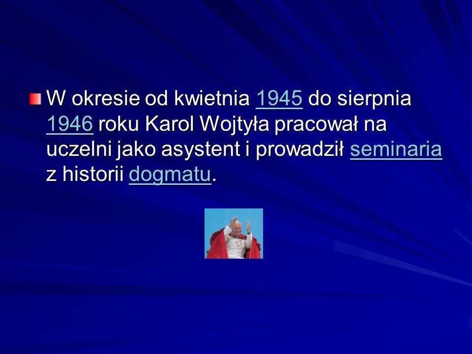 W okresie od kwietnia 1945 do sierpnia 1946 roku Karol Wojtyła pracował na uczelni jako asystent i prowadził seminaria z historii dogmatu. 1945 1946se