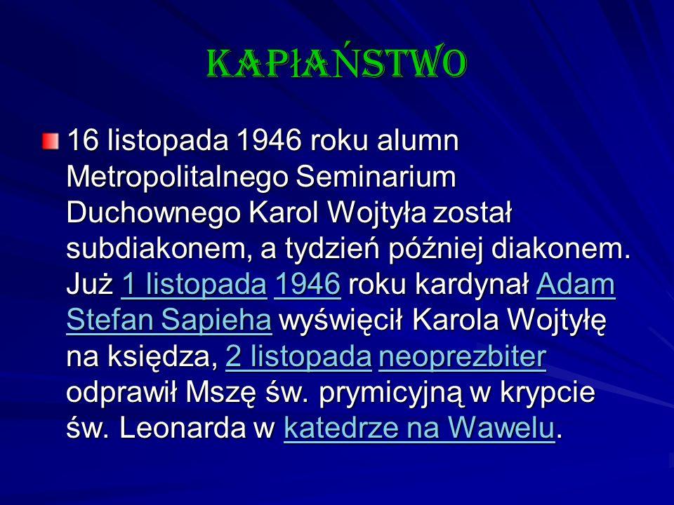 kap ł a Ń stwo 16 listopada 1946 roku alumn Metropolitalnego Seminarium Duchownego Karol Wojtyła został subdiakonem, a tydzień później diakonem. Już 1