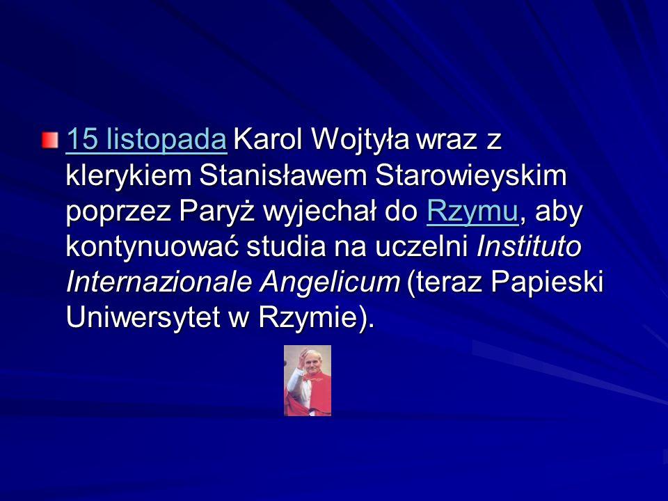 15 listopada15 listopada Karol Wojtyła wraz z klerykiem Stanisławem Starowieyskim poprzez Paryż wyjechał do Rzymu, aby kontynuować studia na uczelni I
