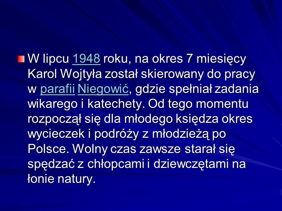 W lipcu 1948 roku, na okres 7 miesięcy Karol Wojtyła został skierowany do pracy w parafii Niegowić, gdzie spełniał zadania wikarego i katechety. Od te