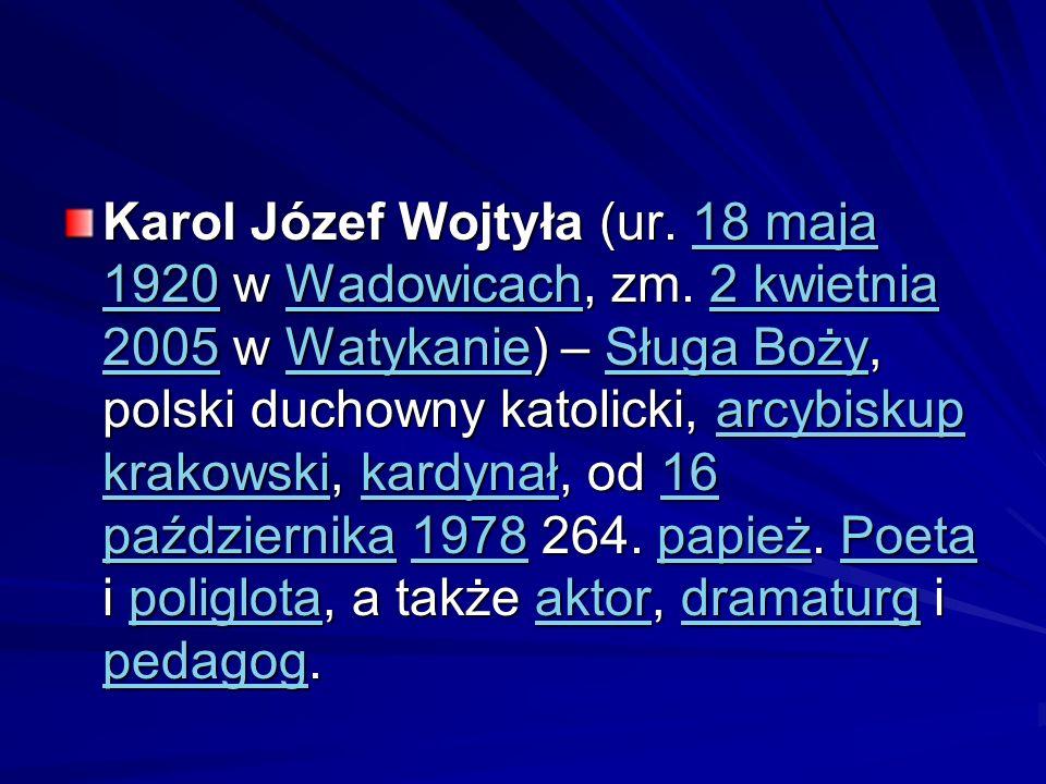 Karol Józef Wojtyła (ur. 18 maja 1920 w Wadowicach, zm. 2 kwietnia 2005 w Watykanie) – Sługa Boży, polski duchowny katolicki, arcybiskup krakowski, ka