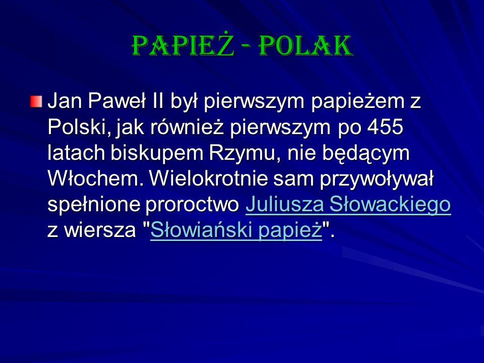 papie Ż - polak Jan Paweł II był pierwszym papieżem z Polski, jak również pierwszym po 455 latach biskupem Rzymu, nie będącym Włochem. Wielokrotnie sa