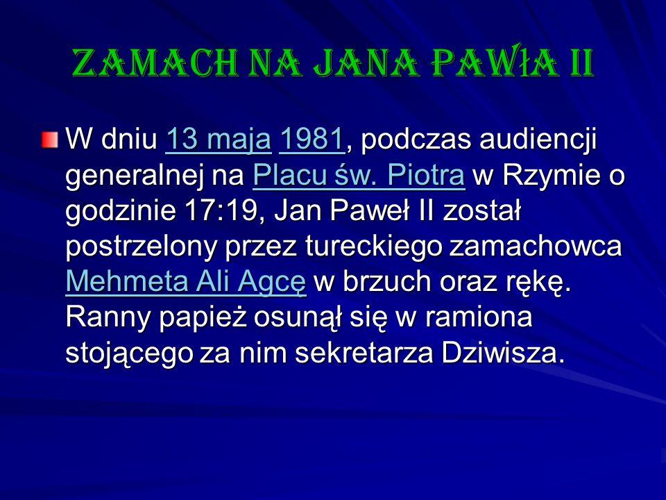 Zamach na Jana Paw ł a II W dniu 13 maja 1981, podczas audiencji generalnej na Placu św. Piotra w Rzymie o godzinie 17:19, Jan Paweł II został postrze