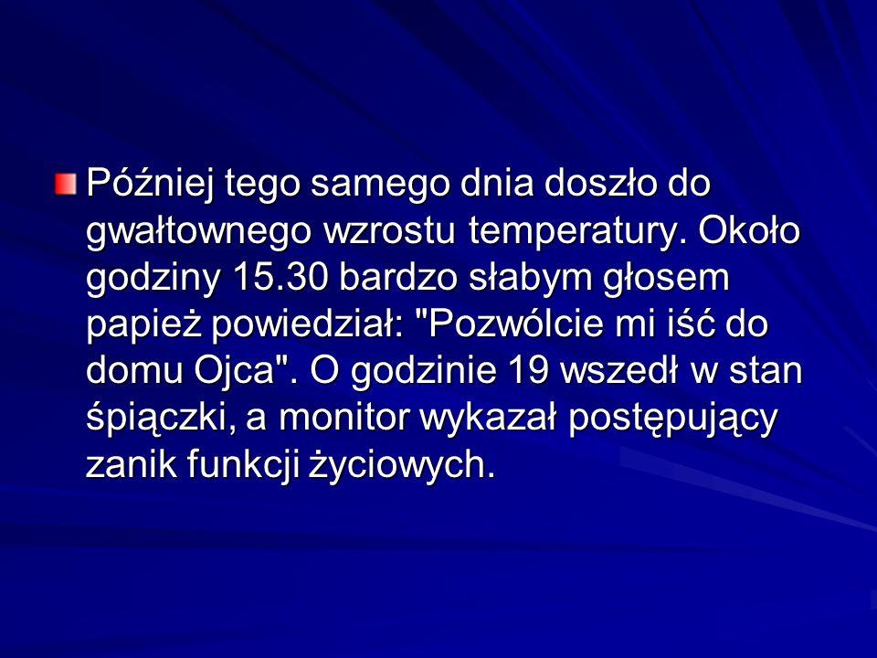 Później tego samego dnia doszło do gwałtownego wzrostu temperatury. Około godziny 15.30 bardzo słabym głosem papież powiedział: