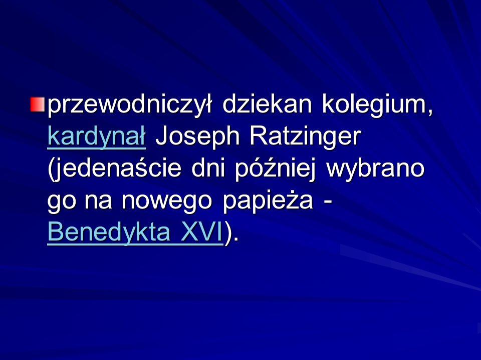 przewodniczył dziekan kolegium, kardynał Joseph Ratzinger (jedenaście dni później wybrano go na nowego papieża - Benedykta XVI). kardynał Benedykta XV