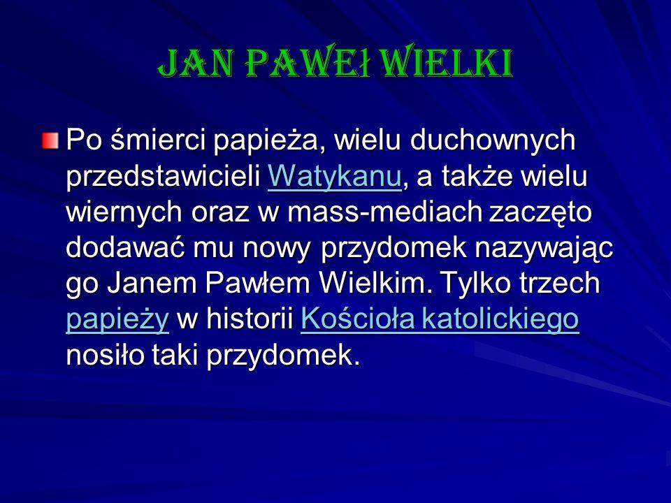 Jan Pawe ł wielki Po śmierci papieża, wielu duchownych przedstawicieli Watykanu, a także wielu wiernych oraz w mass-mediach zaczęto dodawać mu nowy pr