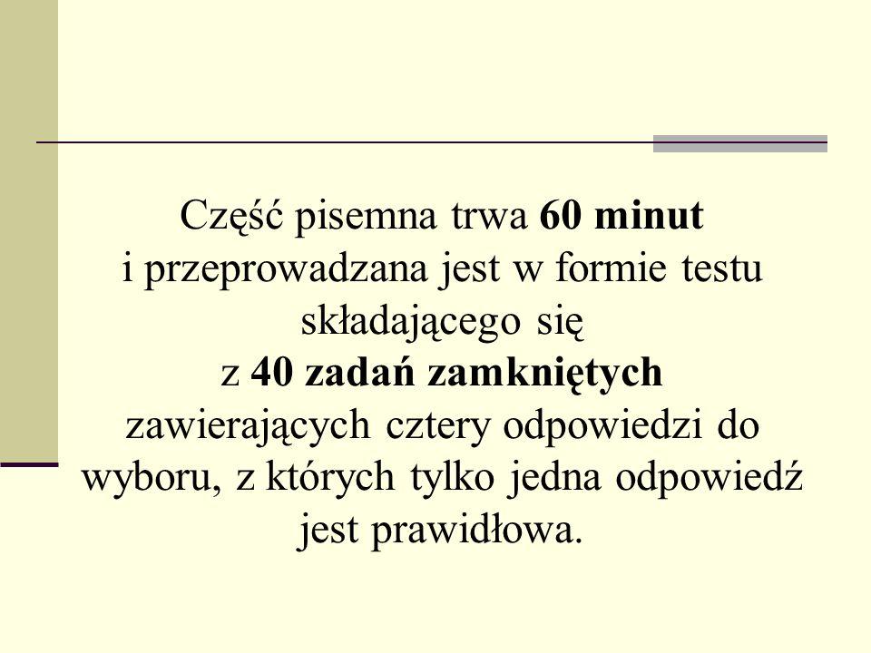 Część pisemna trwa 60 minut i przeprowadzana jest w formie testu składającego się z 40 zadań zamkniętych zawierających cztery odpowiedzi do wyboru, z