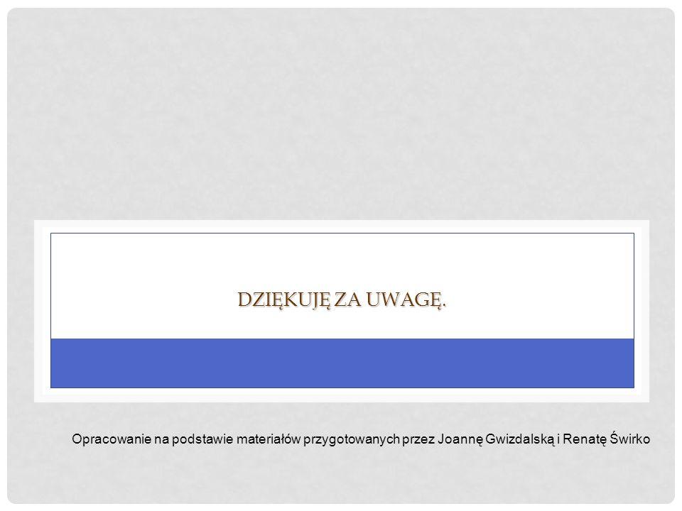 DZIĘKUJĘ ZA UWAGĘ. Opracowanie na podstawie materiałów przygotowanych przez Joannę Gwizdalską i Renatę Świrko