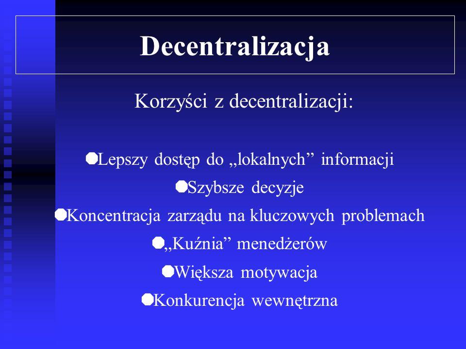 Decentralizacja Główne przesłanki decentralizacji: duże rozmiary i złożoność oraz szybkie tempo wzrostu przedsiębiorstwa złożoność i zmienność otoczenia - odnosi się to przede wszystkim do cech rynku, na którym działa przedsiębiorstwo rozproszenie terytorialne przedsiębiorstwa związane z opanowywaniem coraz to nowych rynków zbytu przedmiotowy podział pracy, co oznacza dywersyfikację produkcji złożoną technologię wpływającą na zmienność zadań i powiązań pomiędzy jednostkami organizacyjnymi przedsiębiorstwa