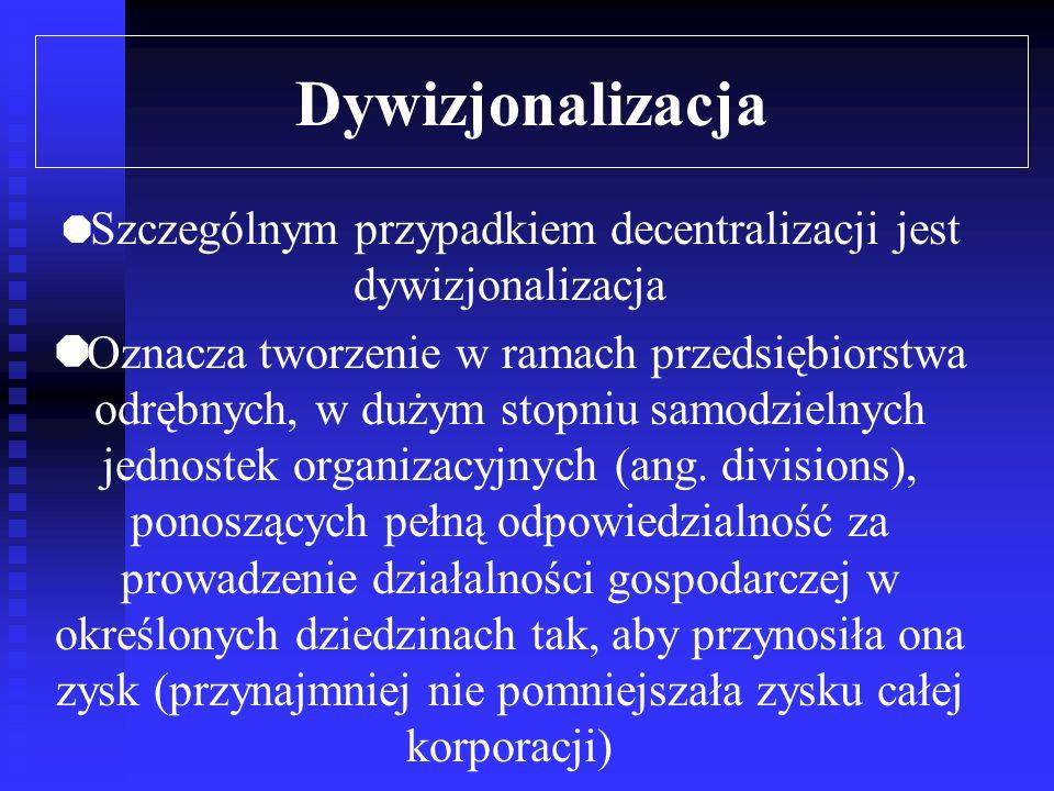 Dywizjonalizacja Szczególnym przypadkiem decentralizacji jest dywizjonalizacja Oznacza tworzenie w ramach przedsiębiorstwa odrębnych, w dużym stopniu samodzielnych jednostek organizacyjnych (ang.