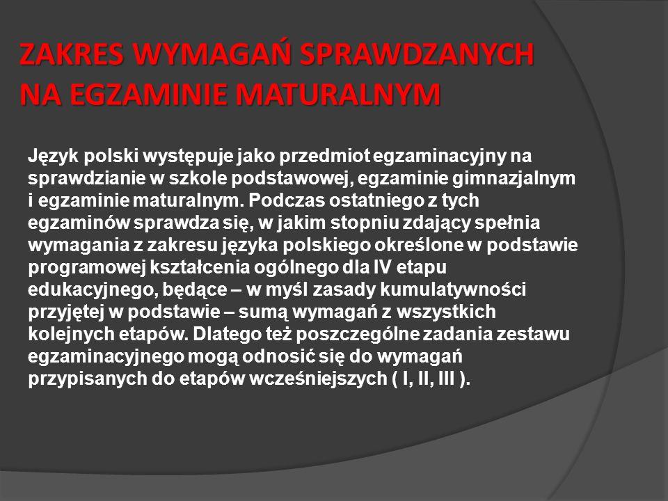 ZAKRES WYMAGAŃ SPRAWDZANYCH NA EGZAMINIE MATURALNYM Język polski występuje jako przedmiot egzaminacyjny na sprawdzianie w szkole podstawowej, egzaminie gimnazjalnym i egzaminie maturalnym.