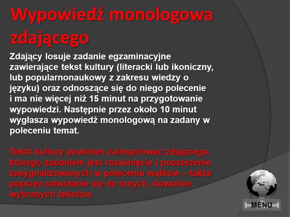 Wypowiedź monologowa zdającego Zdający losuje zadanie egzaminacyjne zawierające tekst kultury (literacki lub ikoniczny, lub popularnonaukowy z zakresu wiedzy o języku) oraz odnoszące się do niego polecenie i ma nie więcej niż 15 minut na przygotowanie wypowiedzi.