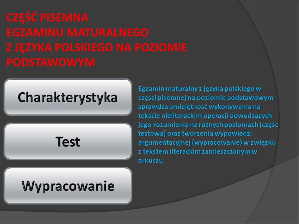 CZĘŚĆ PISEMNA EGZAMINU MATURALNEGO Z JĘZYKA POLSKIEGO NA POZIOMIE PODSTAWOWYM Egzamin maturalny z języka polskiego w części pisemnej na poziomie podstawowym sprawdza umiejętność wykonywania na tekście nieliterackim operacji dowodzących jego rozumienia na różnych poziomach (część testowa) oraz tworzenia wypowiedzi argumentacyjnej (wypracowanie) w związku z tekstem literackim zamieszczonym w arkuszu.