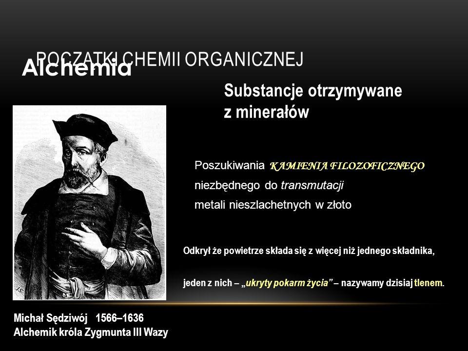 POCZĄTKI CHEMII ORGANICZNEJ Alchemia Substancje otrzymywane z minerałów Michał Sędziwój 1566–1636 Alchemik króla Zygmunta III Wazy Odkrył że powietrze składa się z więcej niż jednego składnika, jeden z nich – ukryty pokarm życia – nazywamy dzisiaj tlenem.