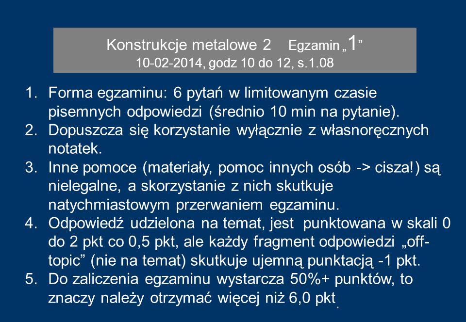 Konstrukcje metalowe 2 Egzamin 1 10-02-2014, godz 10 do 12, s.1.08 1.Forma egzaminu: 6 pytań w limitowanym czasie pisemnych odpowiedzi (średnio 10 min
