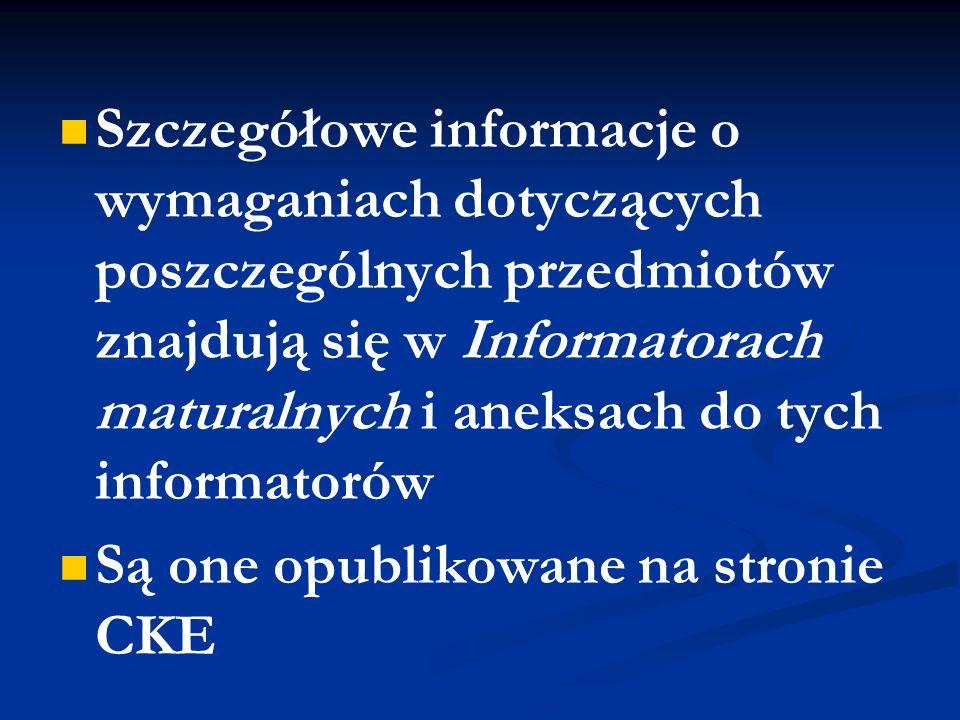Szczegółowe informacje o wymaganiach dotyczących poszczególnych przedmiotów znajdują się w Informatorach maturalnych i aneksach do tych informatorów Są one opublikowane na stronie CKE