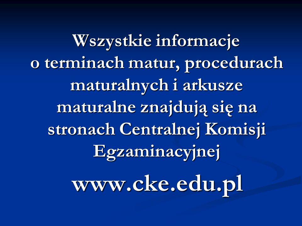 Wszystkie informacje o terminach matur, procedurach maturalnych i arkusze maturalne znajdują się na stronach Centralnej Komisji Egzaminacyjnej Wszystkie informacje o terminach matur, procedurach maturalnych i arkusze maturalne znajdują się na stronach Centralnej Komisji Egzaminacyjnej www.cke.edu.pl www.cke.edu.pl