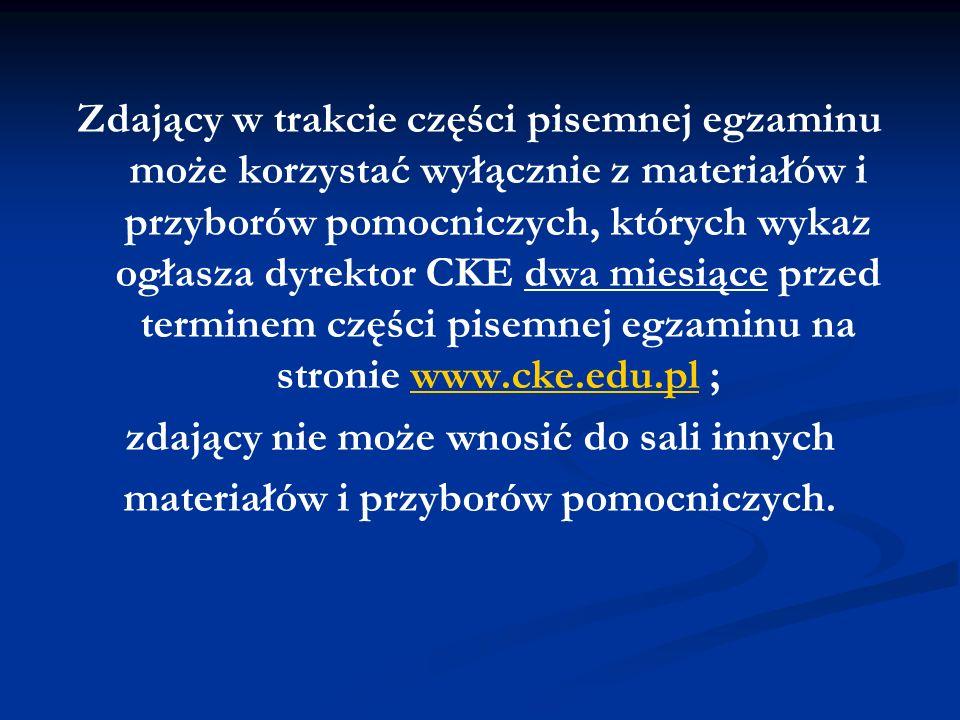 Zdający w trakcie części pisemnej egzaminu może korzystać wyłącznie z materiałów i przyborów pomocniczych, których wykaz ogłasza dyrektor CKE dwa miesiące przed terminem części pisemnej egzaminu na stronie www.cke.edu.pl ;www.cke.edu.pl zdający nie może wnosić do sali innych materiałów i przyborów pomocniczych.
