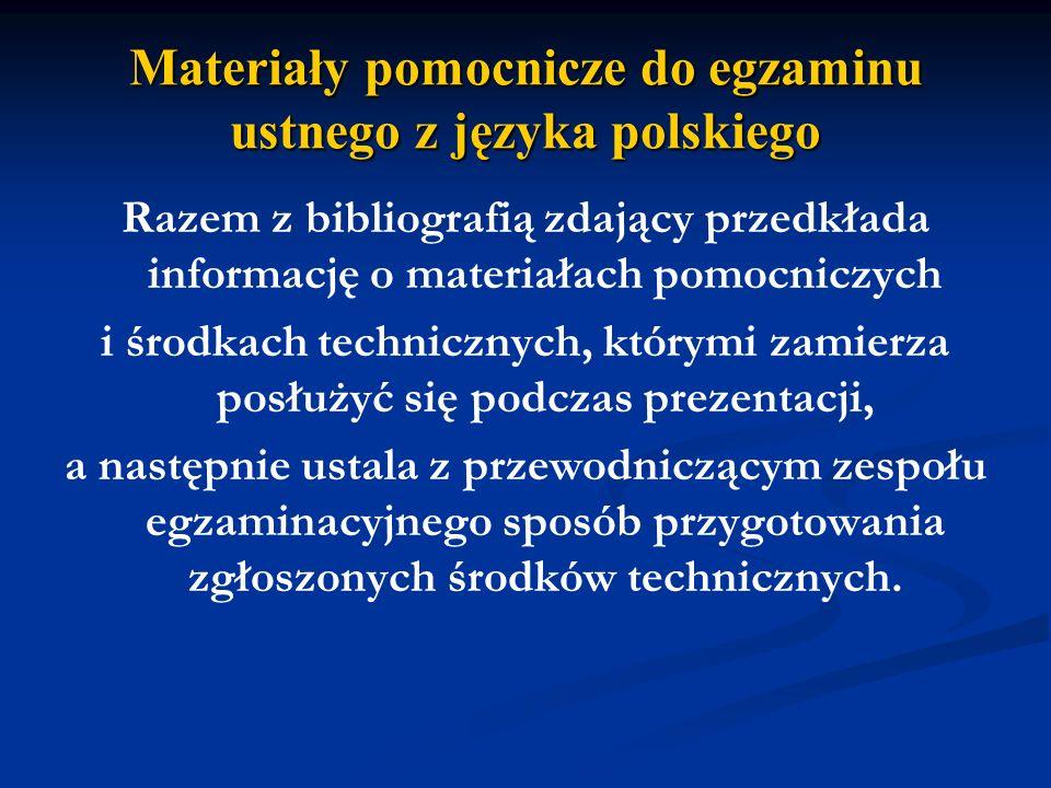 Materiały pomocnicze do egzaminu ustnego z języka polskiego Razem z bibliografią zdający przedkłada informację o materiałach pomocniczych i środkach technicznych, którymi zamierza posłużyć się podczas prezentacji, a następnie ustala z przewodniczącym zespołu egzaminacyjnego sposób przygotowania zgłoszonych środków technicznych.