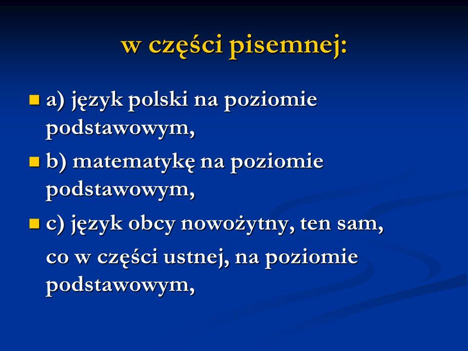 w części pisemnej: a) język polski na poziomie podstawowym, a) język polski na poziomie podstawowym, b) matematykę na poziomie podstawowym, b) matematykę na poziomie podstawowym, c) język obcy nowożytny, ten sam, c) język obcy nowożytny, ten sam, co w części ustnej, na poziomie podstawowym, co w części ustnej, na poziomie podstawowym,