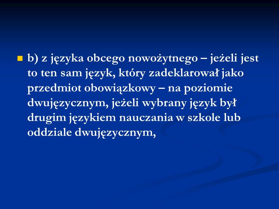 w części pisemnej: a) z języka polskiego – na poziomie rozszerzonym, b) z matematyki – na poziomie rozszerzonym, c) z języka obcego nowożytnego – jeżeli jest to ten sam język, który zadeklarował jako przedmiot obowiązkowy – na poziomie rozszerzonym albo – jeżeli wybrany język był drugim językiem nauczania w szkole lub oddziale dwujęzycznym – na poziomie dwujęzycznym,