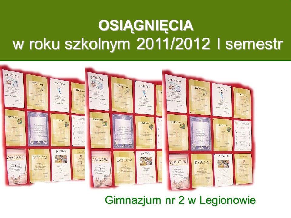 OSIĄGNIĘCIA w roku szkolnym 2011/2012 I semestr w roku szkolnym 2011/2012 I semestr Gimnazjum nr 2 w Legionowie