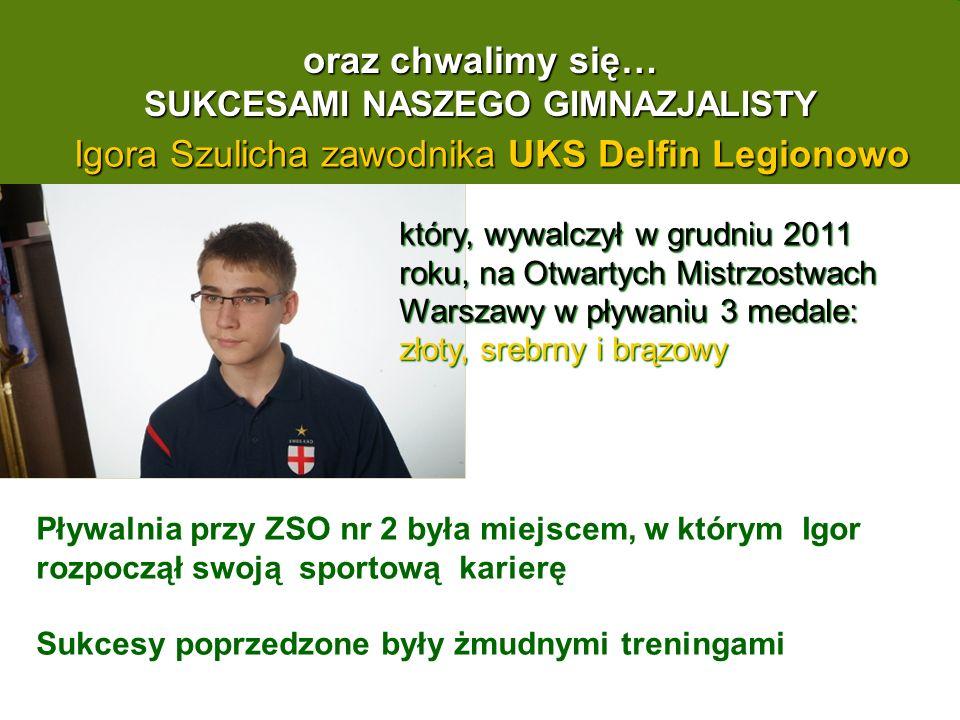oraz chwalimy się… SUKCESAMI NASZEGO GIMNAZJALISTY Igora Szulicha zawodnika UKS Delfin Legionowo który, wywalczył w grudniu 2011 roku, na Otwartych Mistrzostwach Warszawy w pływaniu 3 medale: złoty, srebrny i brązowy Pływalnia przy ZSO nr 2 była miejscem, w którym Igor rozpoczął swoją sportową karierę Sukcesy poprzedzone były żmudnymi treningami