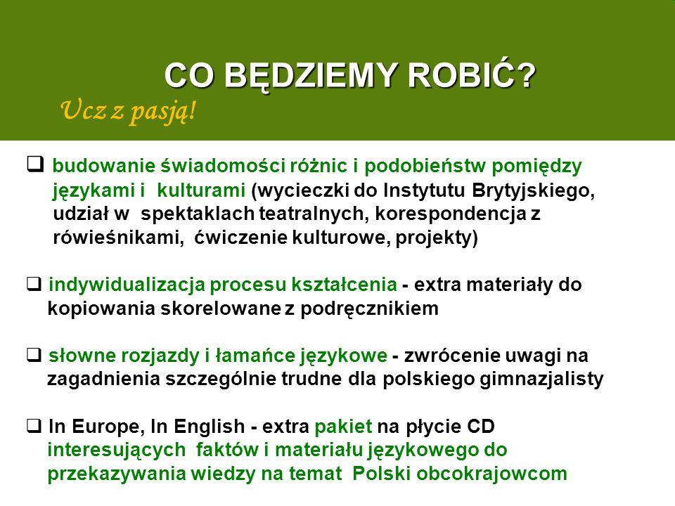 budowanie świadomości różnic i podobieństw pomiędzy językami i kulturami (wycieczki do Instytutu Brytyjskiego, udział w spektaklach teatralnych, korespondencja z rówieśnikami, ćwiczenie kulturowe, projekty) indywidualizacja procesu kształcenia - extra materiały do kopiowania skorelowane z podręcznikiem słowne rozjazdy i łamańce językowe - zwrócenie uwagi na zagadnienia szczególnie trudne dla polskiego gimnazjalisty In Europe, In English - extra pakiet na płycie CD interesujących faktów i materiału językowego do przekazywania wiedzy na temat Polski obcokrajowcom Ucz z pasją.