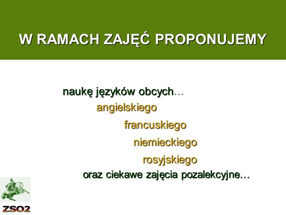 W RAMACH ZAJĘĆ PROPONUJEMY angielskiego francuskiego francuskiego niemieckiego niemieckiego rosyjskiego rosyjskiego oraz ciekawe zajęcia pozalekcyjne… naukę języków obcych naukę języków obcych …