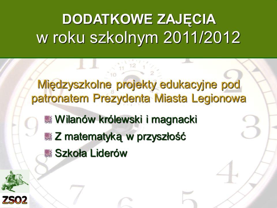 Międzyszkolne projekty edukacyjne pod patronatem Prezydenta Miasta Legionowa Wilanów królewski i magnacki Z matematyką w przyszłość Szkoła Liderów DODATKOWE ZAJĘCIA w roku szkolnym 2011/2012