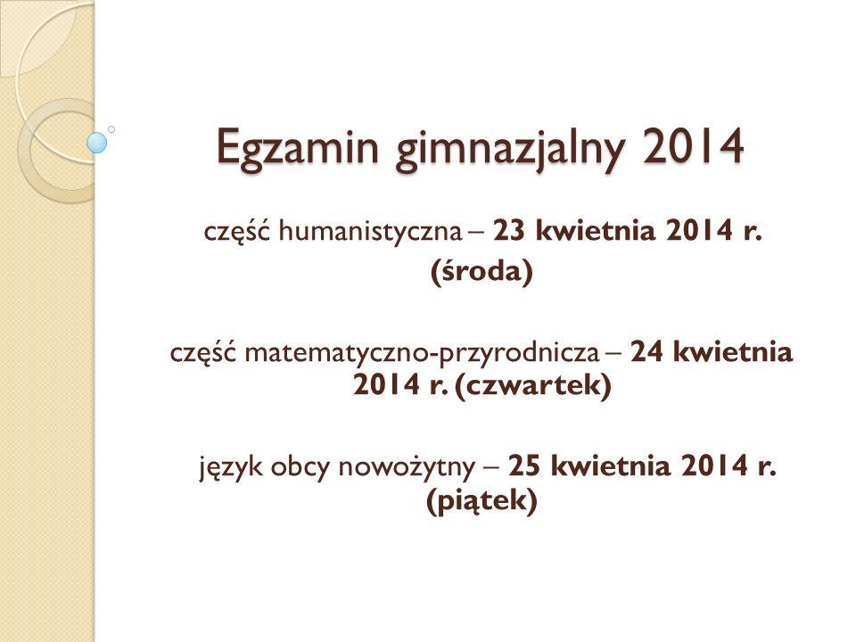 Egzamin gimnazjalny 2014 część humanistyczna – 23 kwietnia 2014 r. (środa) część matematyczno-przyrodnicza – 24 kwietnia 2014 r. (czwartek) język obcy