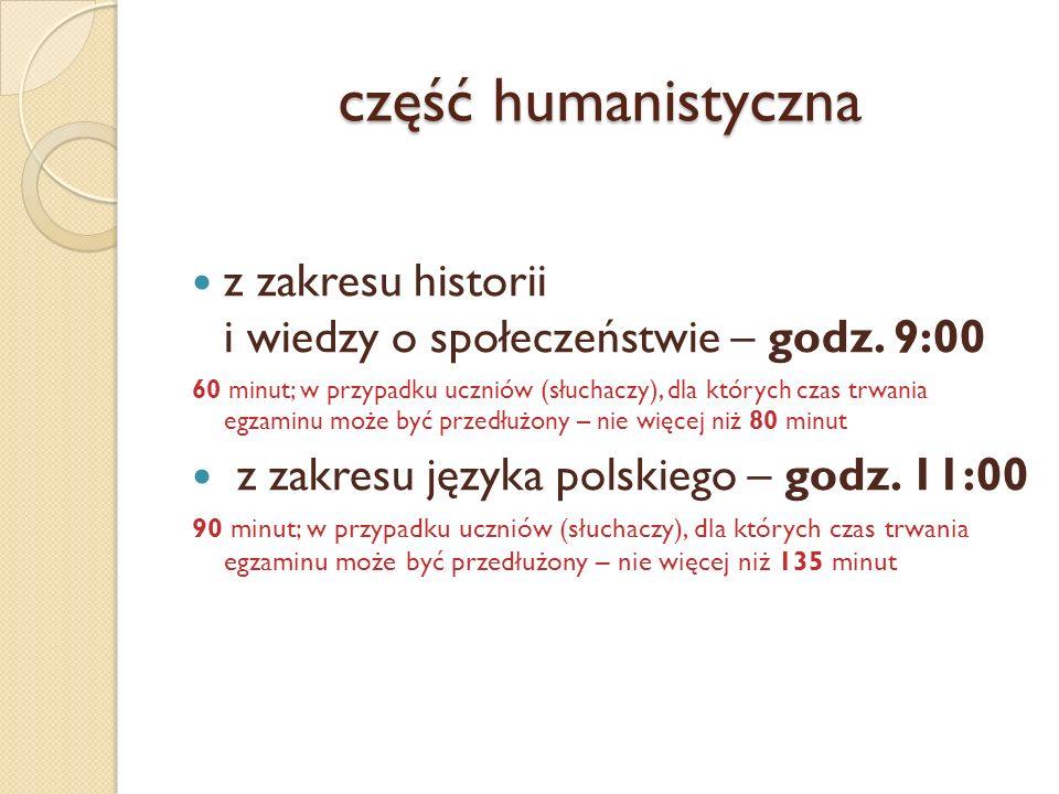część humanistyczna z zakresu historii i wiedzy o społeczeństwie – godz. 9:00 60 minut; w przypadku uczniów (słuchaczy), dla których czas trwania egza