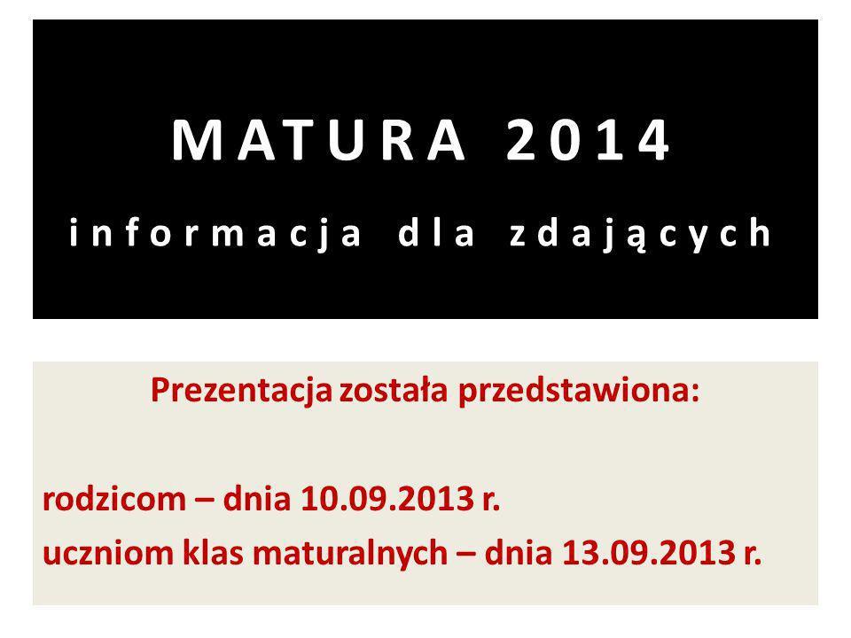 MATURA 2014 informacja dla zdających Prezentacja została przedstawiona: rodzicom – dnia 10.09.2013 r.
