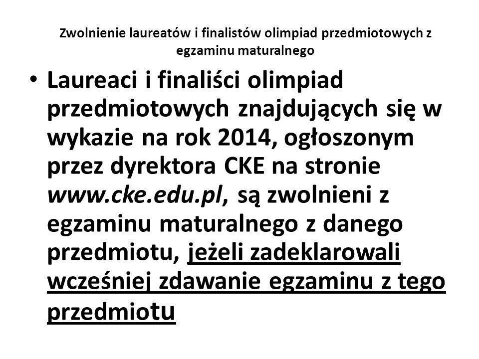 Zwolnienie laureatów i finalistów olimpiad przedmiotowych z egzaminu maturalnego Laureaci i finaliści olimpiad przedmiotowych znajdujących się w wykazie na rok 2014, ogłoszonym przez dyrektora CKE na stronie www.cke.edu.pl, są zwolnieni z egzaminu maturalnego z danego przedmiotu, jeżeli zadeklarowali wcześniej zdawanie egzaminu z tego przedmio tu
