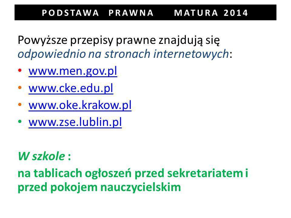 PODSTAWA PRAWNA MATURA 2014 Powyższe przepisy prawne znajdują się odpowiednio na stronach internetowych: www.men.gov.pl www.cke.edu.pl www.oke.krakow.pl www.zse.lublin.pl W szkole : na tablicach ogłoszeń przed sekretariatem i przed pokojem nauczycielskim