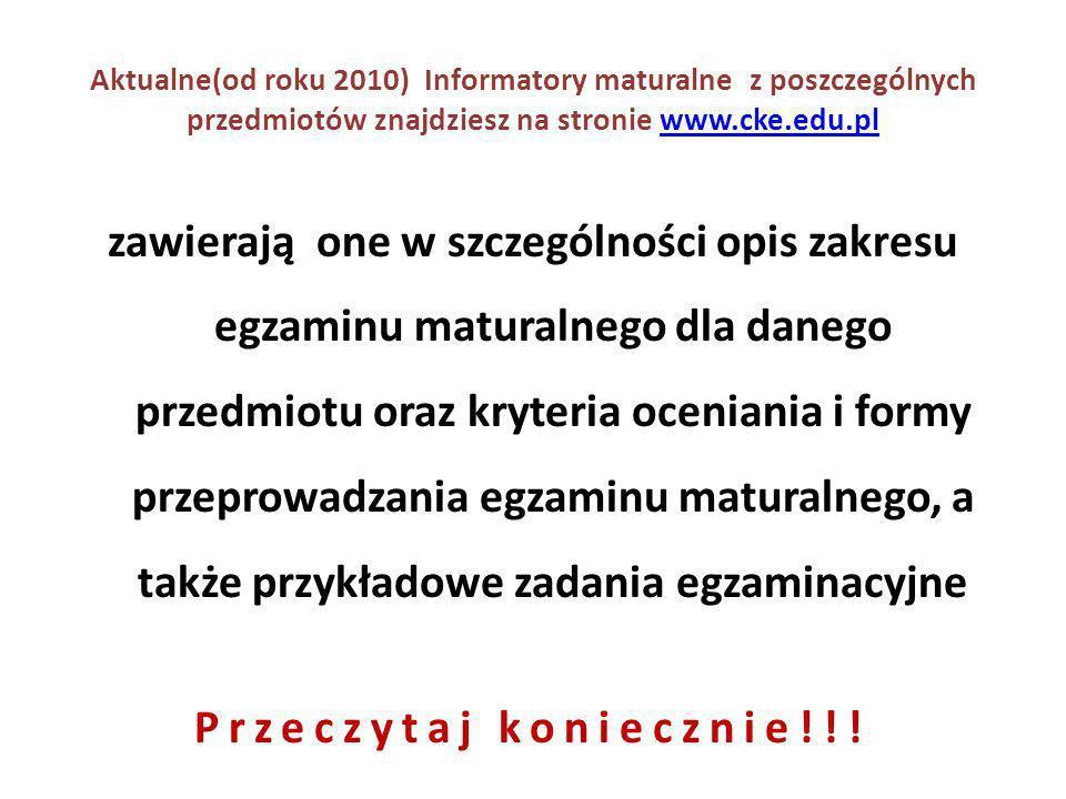 Aktualne(od roku 2010) Informatory maturalne z poszczególnych przedmiotów znajdziesz na stronie www.cke.edu.plwww.cke.edu.pl zawierają one w szczególności opis zakresu egzaminu maturalnego dla danego przedmiotu oraz kryteria oceniania i formy przeprowadzania egzaminu maturalnego, a także przykładowe zadania egzaminacyjne Przeczytaj koniecznie!!!
