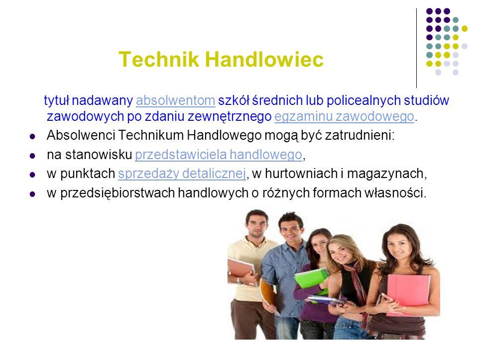 Technik Handlowiec tytuł nadawany absolwentom szkół średnich lub policealnych studiów zawodowych po zdaniu zewnętrznego egzaminu zawodowego.absolwento