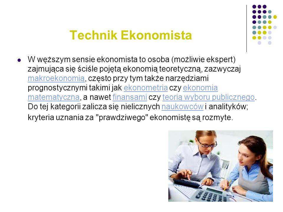 Technik Ekonomista W węższym sensie ekonomista to osoba (możliwie ekspert) zajmująca się ściśle pojętą ekonomią teoretyczną, zazwyczaj makroekonomią,