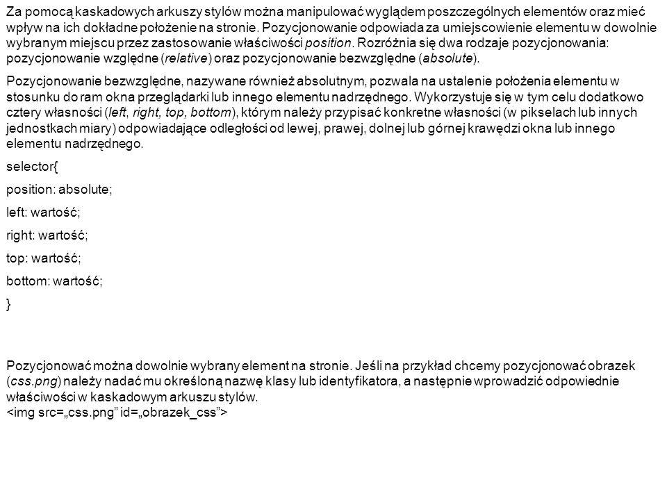 (HTML) Pozycjonowanie AKAPIT P (CSS) body { margin: 0; padding: 0; } #obrazek_css{ border: solid black; position: absolute; left: 20px; top: 20px; z-index: 1; }