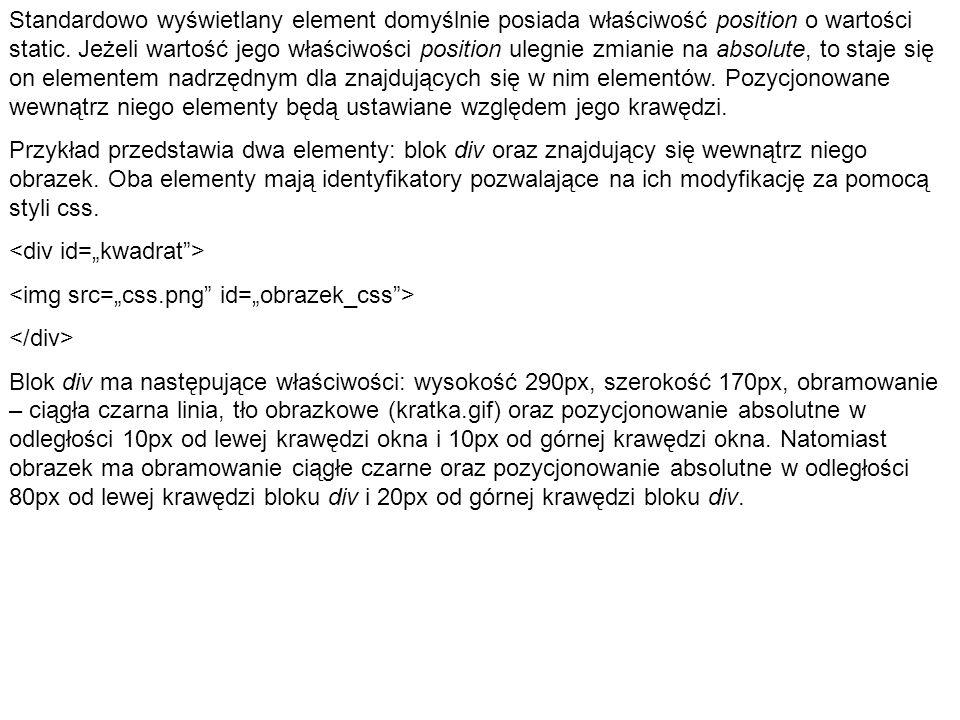 (HTML) Pozycjonowanie (CSS) body { margin: 0; padding: 0; } div#kwadrat { width: 290px; height: 170px; border: solid black; background-image: url(kratka.gif); position: absolute; left: 10px; top: 10px; }